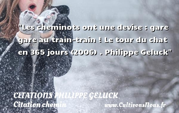 Citations - Citations Philippe Geluck - Citation chemin - Les cheminots ont une devise : gare gare au train-train !  Le tour du chat en 365 jours (2006) .  Philippe Geluck   Une citation sur le chemin CITATIONS PHILIPPE GELUCK