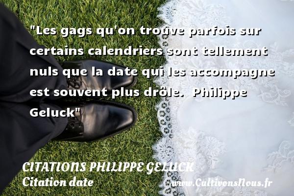 Citations - Citations Philippe Geluck - Citation date - Les gags qu on trouve parfois sur certains calendriers sont tellement nuls que la date qui les accompagne est souvent plus drôle.   Philippe Geluck   Une citation sur la date CITATIONS PHILIPPE GELUCK