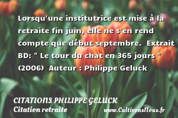 Citations - Citations Philippe Geluck - Citation retraite - Lorsqu une institutrice est mise à la retraite fin juin, elle ne s en rend compte que début septembre.   Extrait BD:   Le tour du chat en 365 jours   (2006)   Auteur : Philippe Geluck CITATIONS PHILIPPE GELUCK