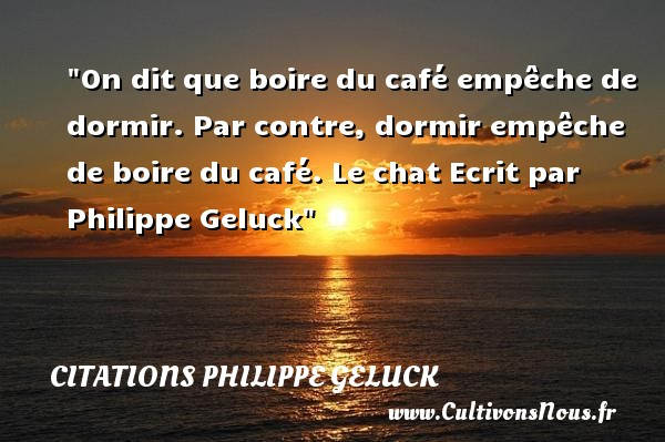 On dit que boire du café empêche de dormir. Par contre, dormir empêche de boire du café.  Le chat Ecrit par Philippe Geluck CITATIONS PHILIPPE GELUCK - Citation boire - Citation café