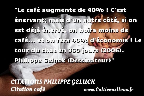 Le café augmente de 40% ! C est énervant; mais d un autre côté, si on est déjà énervé, on boira moins de café... et on fera 40% d économie !  Le tour du chat en 365 jours (2006). Philippe Geluck (Dessinateur)   Une citation sur le café CITATIONS PHILIPPE GELUCK - Citation café