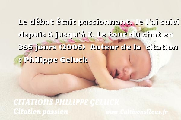 Le débat était passionnant. Je l ai suivi depuis A jusqu à Z.  Le tour du chat en 365 jours (2006)   Auteur de la   citation  : Philippe Geluck CITATIONS PHILIPPE GELUCK - Citation passion