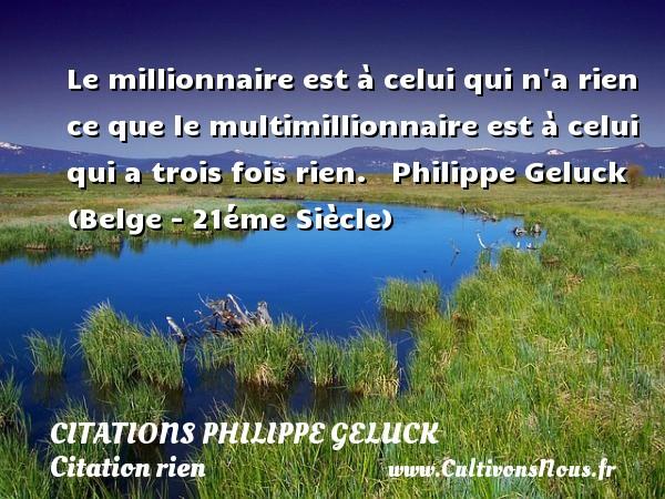 Citations - Citations Philippe Geluck - Citation rien - Le millionnaire est à celui qui n a rien ce que le multimillionnaire est à celui qui a trois fois rien.    Philippe Geluck (Belge - 21éme Siècle) CITATIONS PHILIPPE GELUCK