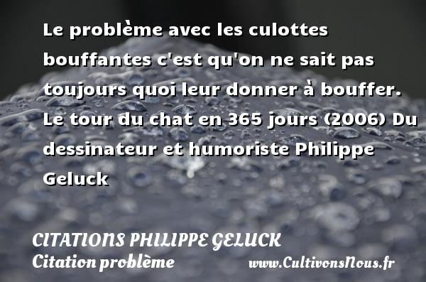 Citations - Citations Philippe Geluck - Citation problème - Le problème avec les culottes bouffantes c est qu on ne sait pas toujours quoi leur donner à bouffer.  Le tour du chat en 365 jours (2006)  Du dessinateur et humoriste Philippe Geluck CITATIONS PHILIPPE GELUCK