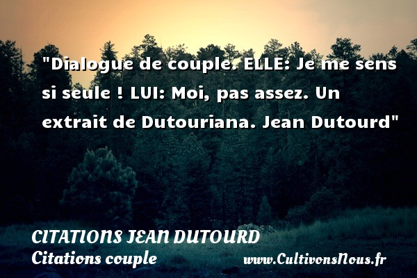 Citations Jean Dutourd - Citation Dialogue - Citations couple - Dialogue de couple.  ELLE: Je me sens si seule !  LUI: Moi, pas assez.  Un extrait de Dutouriana. Jean Dutourd   Une citation sur le couple CITATIONS JEAN DUTOURD