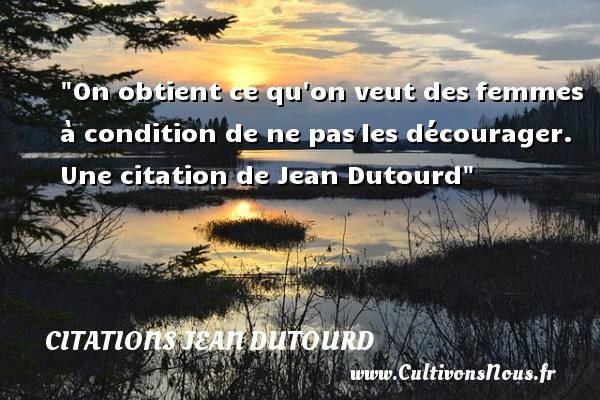 Citations Jean Dutourd - Citation courage - On obtient ce qu on veut des femmes à condition de ne pas les décourager.   Jean Dutourd   Une citation sur le courage CITATIONS JEAN DUTOURD
