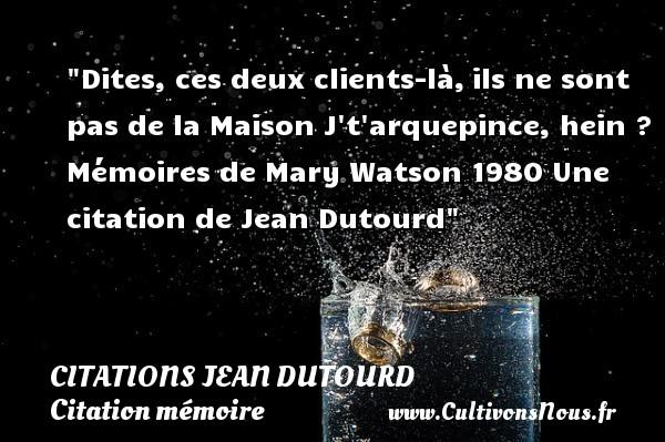 Dites, ces deux clients-là,ils ne sont pas de la Maison  J t arquepince, hein ?  Mémoires de Mary Watson 1980  Une  citation  de Jean Dutourd CITATIONS JEAN DUTOURD - Citation mémoire