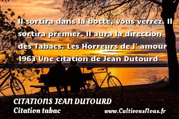 Citations Jean Dutourd - Citation tabac - Il sortira dans la botte, vous verrez. Il sortira premier. Il aura la direction des Tabacs.  Les Horreurs de l  amour 1963  Une  citation  de Jean Dutourd CITATIONS JEAN DUTOURD