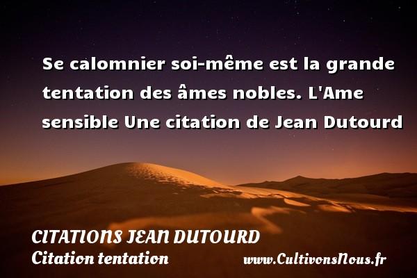 Se calomnier soi-même est la grande tentation des âmes nobles.  L Ame sensible  Une  citation  de Jean Dutourd CITATIONS JEAN DUTOURD - Citation tentation