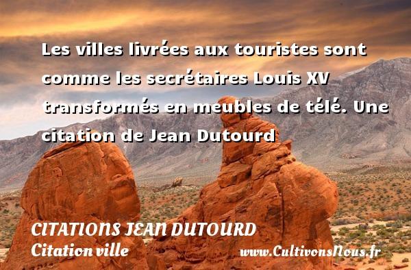Les villes livrées aux touristes sont comme les secrétaires Louis XV transformés en meubles de télé.  Une  citation  de Jean Dutourd CITATIONS JEAN DUTOURD - Citation ville