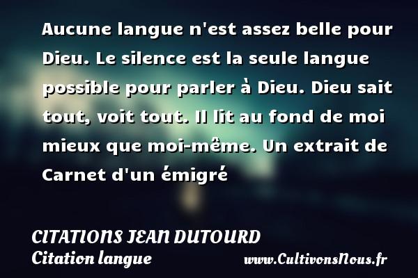 Citations Jean Dutourd - Citation langue - Aucune langue n est assez belle pour Dieu. Le silence est la seule langue possible pour parler à Dieu. Dieu sait tout, voit tout. Il lit au fond de moi mieux que moi-même.  Un extrait de Carnet d un émigré   Une citation de Jean Dutourd CITATIONS JEAN DUTOURD