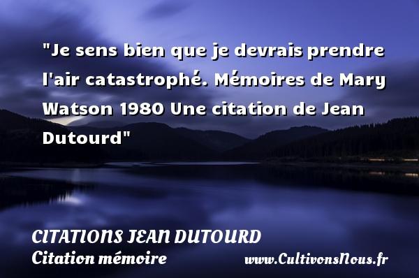 Je sens bien que je devraisprendre l air catastrophé.  Mémoires de Mary Watson 1980  Une  citation  de Jean Dutourd CITATIONS JEAN DUTOURD - Citation mémoire