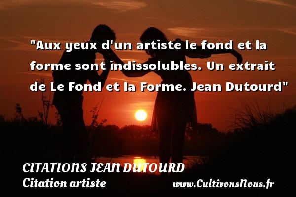 Citations Jean Dutourd - Citation artiste - Aux yeux d un artiste le fond et la forme sont indissolubles.  Un extrait de Le Fond et la Forme. Jean Dutourd   Une citation sur artiste CITATIONS JEAN DUTOURD
