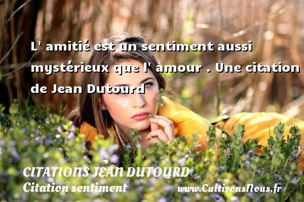 L  amitié est un sentiment aussi mystérieux que l  amour .  Une  citation  de Jean Dutourd CITATIONS JEAN DUTOURD - Citation sentiment