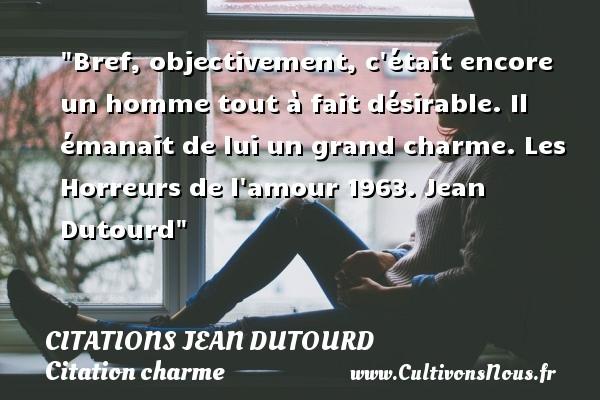 Citations Jean Dutourd - Citation charme - Bref, objectivement, c était encore un homme tout à fait désirable. Il émanait de lui un grand charme.  Les Horreurs de l amour 1963. Jean Dutourd   Une citation sur le charme CITATIONS JEAN DUTOURD