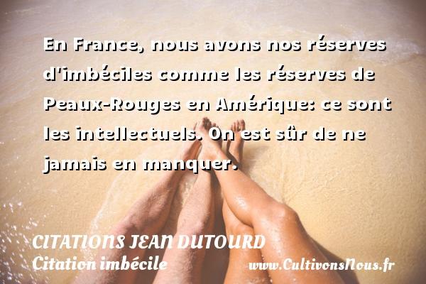 En France, nous avons nos réserves d imbéciles comme les réserves de Peaux-Rouges en Amérique: ce sont les intellectuels. On est sûr de ne jamais en manquer.   Une citation de Jean Dutourd CITATIONS JEAN DUTOURD - Citation imbécile