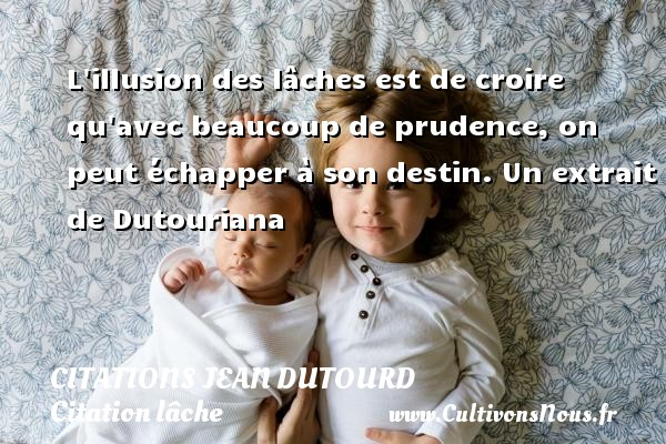 Citations Jean Dutourd - Citation lâche - L illusion des lâches est de croire qu avec beaucoup de prudence, on peut échapper à son destin.  Un extrait de Dutouriana   Une citation de Jean Dutourd CITATIONS JEAN DUTOURD