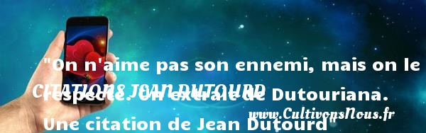 On n aime pas son ennemi, mais on le respecte.  Un extrait de Dutouriana. Une  citation  de Jean Dutourd CITATIONS JEAN DUTOURD