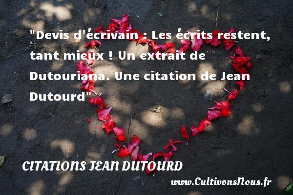 Devis d écrivain : Les écrits restent, tant mieux !  Un extrait de Dutouriana. Une  citation  de Jean Dutourd CITATIONS JEAN DUTOURD