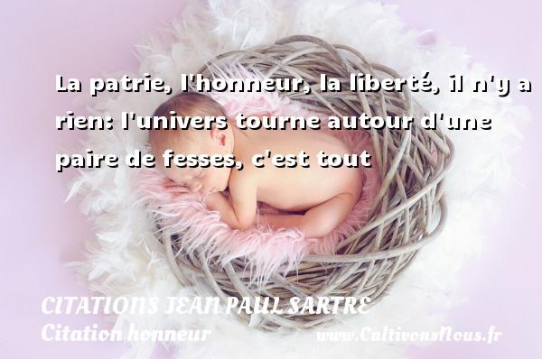 Citations Jean Paul Sartre - Citation honneur - La patrie, l honneur, la liberté, il n y a rien: l univers tourne autour d une paire de fesses, c est tout   Une citation de Jean-Paul Sartre CITATIONS JEAN PAUL SARTRE