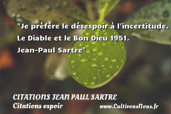 Citations Jean Paul Sartre - Citations espoir - Je préfère le désespoir à l incertitude.  Le Diable et le Bon Dieu 1951. Jean-Paul Sartre   Une citation sur l espoir CITATIONS JEAN PAUL SARTRE