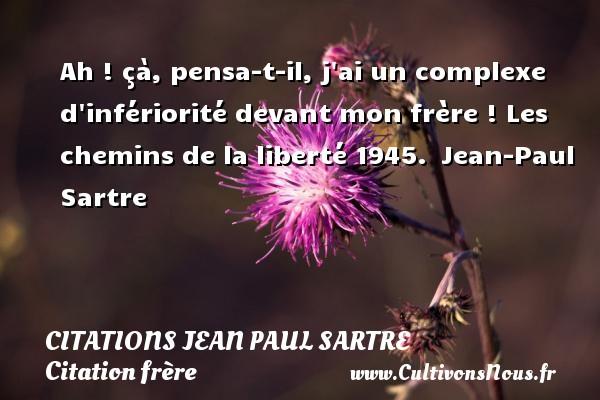 Citations Jean Paul Sartre - Citation frère - Ah ! çà, pensa-t-il, j ai un complexe d infériorité devant mon frère !  Les chemins de la liberté 1945. Jean-Paul Sartre CITATIONS JEAN PAUL SARTRE