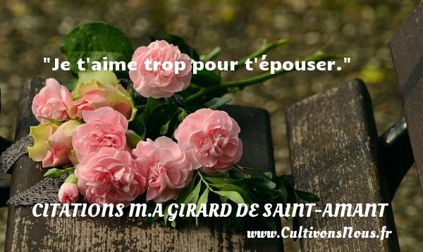 Je t aime trop pour t épouser.   Une citation de Marc Antoine Girard de saint-amant CITATIONS M.A GIRARD DE SAINT-AMANT