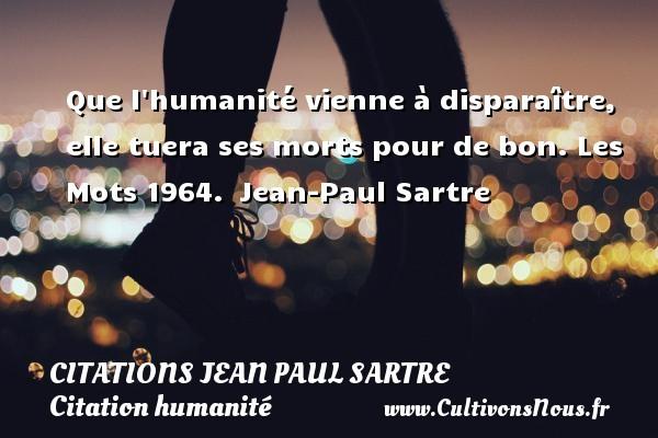 Que l humanité vienne à disparaître, elle tuera ses morts pour de bon.  Les Mots 1964. Jean-Paul Sartre CITATIONS JEAN PAUL SARTRE - Citation humanité