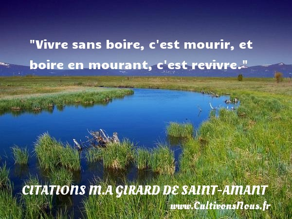 Vivre sans boire, c est mourir, et boire en mourant, c est revivre.  Une citation de Marc Antoine Girard de saint-amant CITATIONS M.A GIRARD DE SAINT-AMANT - Citation boire