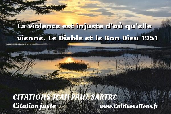 Citations Jean Paul Sartre - Citation juste - La violence est injuste d où qu elle vienne.  Le Diable et le Bon Dieu 1951   Une citation de Jean-Paul Sartre CITATIONS JEAN PAUL SARTRE