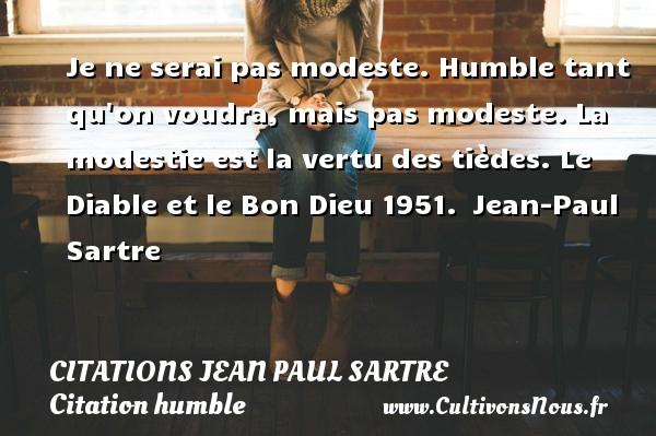 Citations Jean Paul Sartre - Citation humble - Je ne serai pas modeste. Humble tant qu on voudra, mais pas modeste. La modestie est la vertu des tièdes.  Le Diable et le Bon Dieu 1951. Jean-Paul Sartre CITATIONS JEAN PAUL SARTRE