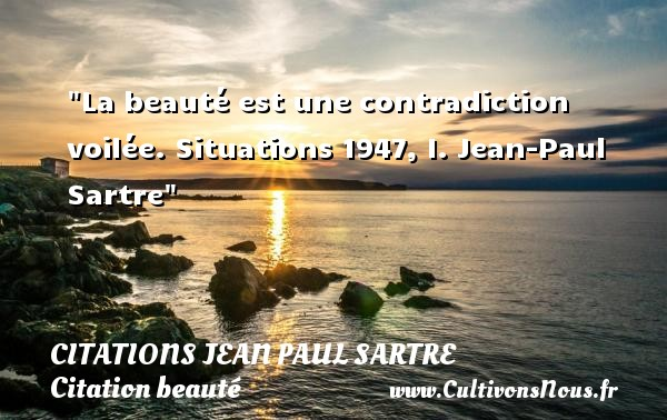 Citations Jean Paul Sartre - Citation beauté - La beauté est une contradiction voilée.  Situations 1947, I. Jean-Paul Sartre   Une citation sur la beauté CITATIONS JEAN PAUL SARTRE