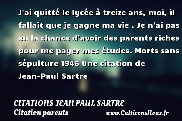 Citations Jean Paul Sartre - Citation parents - J ai quitté le lycée à treize ans, moi, il fallait que je gagne ma vie . Je n ai pas eu la chance d avoir des parents riches pour me payer mes études.  Morts sans sépulture 1946  Une  citation  de Jean-Paul Sartre CITATIONS JEAN PAUL SARTRE