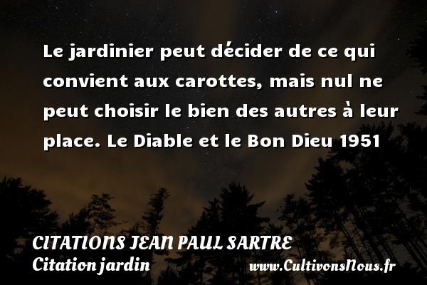 Citations Jean Paul Sartre - Citation jardin - Le jardinier peut décider de ce qui convient aux carottes, mais nul ne peut choisir le bien des autres à leur place.  Le Diable et le Bon Dieu 1951   Une citation de Jean-Paul Sartre CITATIONS JEAN PAUL SARTRE