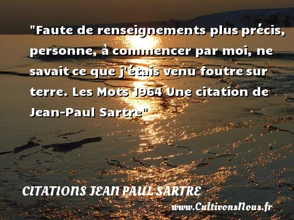 Citations Jean Paul Sartre - Citation fautes - Faute de renseignements plusprécis, personne, àcommencer par moi, ne savaitce que j étais venu foutresur terre.  Les Mots 1964. Jean-Paul Sartre   Une citation sur faute CITATIONS JEAN PAUL SARTRE