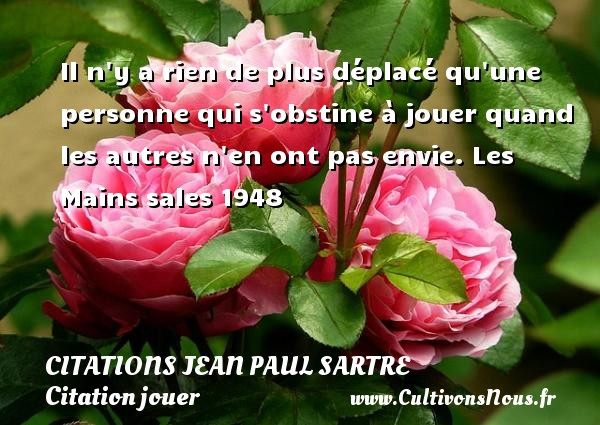 Il n y a rien de plus déplacé qu une personne qui s obstine à jouer quand les autres n en ont pas envie.  Les Mains sales 1948   Une citation de Jean-Paul Sartre CITATIONS JEAN PAUL SARTRE - Citations Jean Paul Sartre - Citation jouer