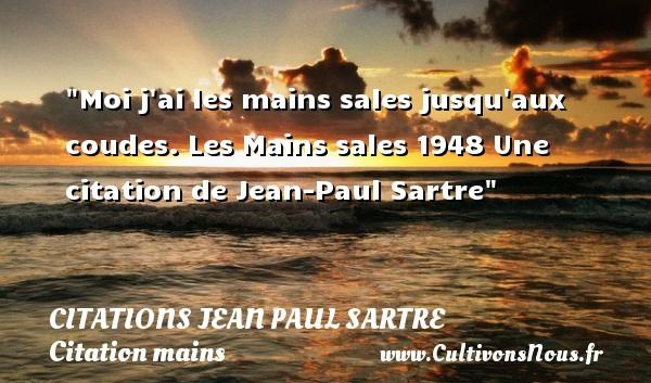 Moi j ai les mains sales jusqu aux coudes.  Les Mains sales 1948  Une  citation  de Jean-Paul Sartre CITATIONS JEAN PAUL SARTRE - Citation mains
