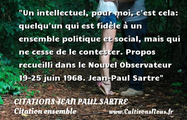 Citations Jean Paul Sartre - Citation ensemble - Un intellectuel, pour moi, c est cela: quelqu un qui est fidèle à un ensemble politique et social, mais qui ne cesse de le contester.  Propos recueilli dans le Nouvel Observateur 19-25 juin 1968. Jean-Paul Sartre   Une citation sur ensemble CITATIONS JEAN PAUL SARTRE