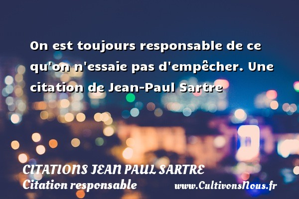 On est toujours responsable de ce qu on n essaie pas d empêcher.  Une  citation  de Jean-Paul Sartre CITATIONS JEAN PAUL SARTRE - Citation responsable