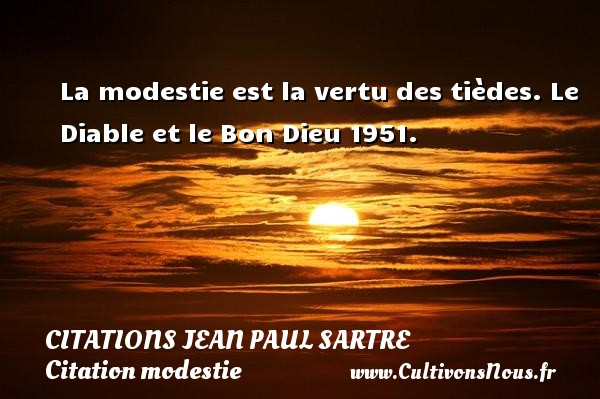 Citations Jean Paul Sartre - Citation modestie - La modestie est la vertu des tièdes.  Le Diable et le Bon Dieu 1951.   Une citation de Jean-Paul Sartre CITATIONS JEAN PAUL SARTRE