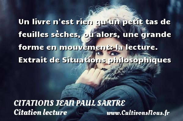 Citations Jean Paul Sartre - Citation lecture - Un livre n est rien qu un petit tas de feuilles sèches, ou alors, une grande forme en mouvement: la lecture.   Extrait de Situations philosophiques   Une citation de Jean-Paul Sartre CITATIONS JEAN PAUL SARTRE