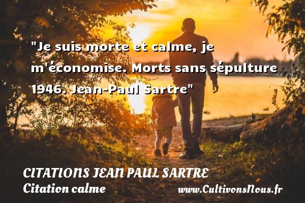 Je suis morte et calme, je m économise.  Morts sans sépulture 1946. Jean-Paul Sartre   Une citation sur le calme CITATIONS JEAN PAUL SARTRE - Citation calme