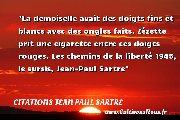 La demoiselle avait des doigts fins et blancs avec des ongles faits. Zézette prit une cigarette entre ces doigts rouges.  Les chemins de la liberté 1945, le sursis, Jean-Paul Sartre   Une citation sur la cigarette CITATIONS JEAN PAUL SARTRE - Citation cigarette