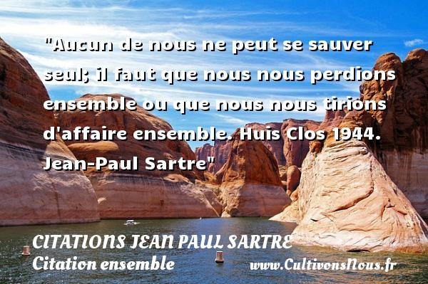 Citations Jean Paul Sartre - Citation ensemble - Aucun de nous ne peut se sauver seul; il faut que nous nous perdions ensemble ou que nous nous tirions d affaire ensemble.  Huis Clos 1944. Jean-Paul Sartre   Une citation sur ensemble CITATIONS JEAN PAUL SARTRE