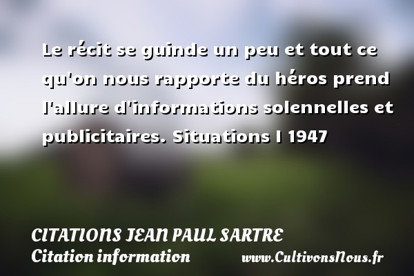 Citations Jean Paul Sartre - Citation information - Le récit se guinde un peu et tout ce qu on nous rapporte du héros prend l allure d informations solennelles et publicitaires.  Situations I 1947   Une citation de Jean-Paul Sartre CITATIONS JEAN PAUL SARTRE