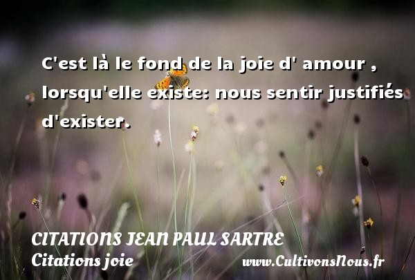 Citations Jean Paul Sartre - Citations joie - C est là le fond de la joie d  amour , lorsqu elle existe: nous sentir justifiés d exister.   Une citation de Jean-Paul Sartre CITATIONS JEAN PAUL SARTRE