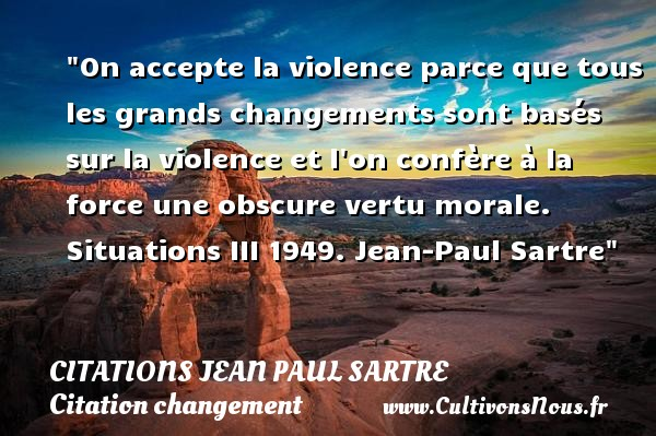 Citations Jean Paul Sartre - Citation changement - On accepte la violence parce que tous les grands changements sont basés sur la violence et l on confère à la force une obscure vertu morale.  Situations III 1949. Jean-Paul Sartre   Une citation sur le changement CITATIONS JEAN PAUL SARTRE