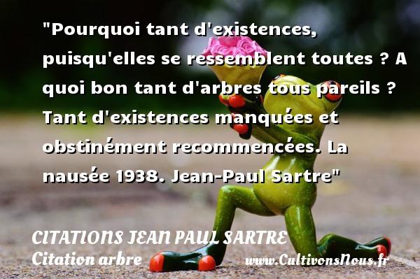 Citations Jean Paul Sartre - Citation arbre - Pourquoi tant d existences, puisqu elles se ressemblent toutes ? A quoi bon tant d arbres tous pareils ? Tant d existences manquées et obstinément recommencées.  La nausée 1938. Jean-Paul Sartre   Une citation sur arbre CITATIONS JEAN PAUL SARTRE