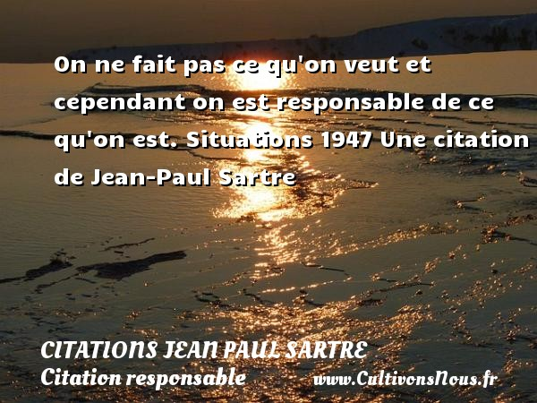 Citations Jean Paul Sartre - Citation responsable - On ne fait pas ce qu on veut et cependant on est responsable de ce qu on est.  Situations 1947  Une  citation  de Jean-Paul Sartre CITATIONS JEAN PAUL SARTRE