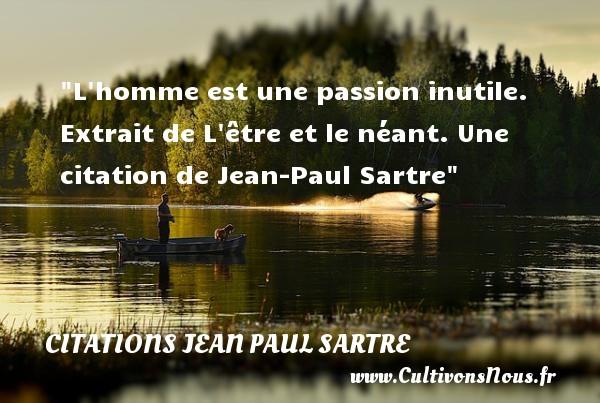 L homme est une passion inutile.   Extrait de L être et le néant. Une  citation  de Jean-Paul Sartre CITATIONS JEAN PAUL SARTRE - Citation passion